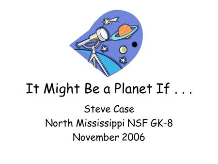 It Might Be a Planet If... Steve Case North Mississippi NSF GK-8 November 2006.