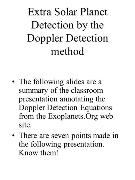 Extra Solar Planet Detection by the Doppler Detection method The following slides are a summary of the classroom presentation annotating the Doppler Detection.