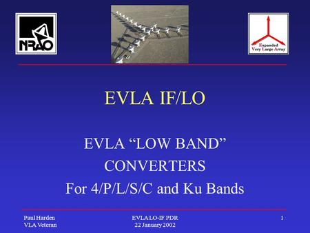 "Paul Harden VLA Veteran EVLA LO-IF PDR 22 January 2002 1 EVLA IF/LO EVLA ""LOW BAND"" CONVERTERS For 4/P/L/S/C and Ku Bands."