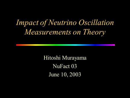 Impact of Neutrino Oscillation Measurements on Theory Hitoshi Murayama NuFact 03 June 10, 2003.