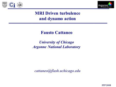 ITP 2008 MRI Driven turbulence and dynamo action Fausto Cattaneo University of Chicago Argonne National Laboratory.