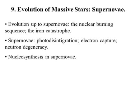 9. Evolution of Massive Stars: Supernovae. Evolution up to supernovae: the nuclear burning sequence; the iron catastrophe. Supernovae: photodisintigration;