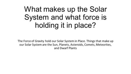 What makes up the Solar System and what force is holding it in place? The Force of Gravity hold our Solar System in Place. Things that make up our Solar.
