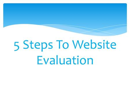5 Steps To Website Evaluation.  Check for the date the Website may have been last updated. Often the date is found at the bottom or top of the Web page.