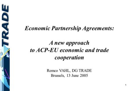 1 Economic Partnership Agreements: A new approach to ACP-EU economic and trade cooperation Remco VAHL, DG TRADE Brussels, 13 June 2005.