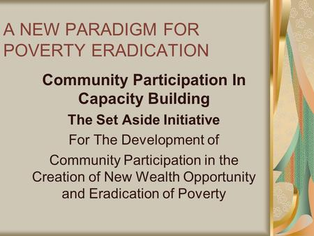 A NEW PARADIGM FOR POVERTY ERADICATION Community Participation In Capacity Building The Set Aside Initiative For The Development of Community Participation.