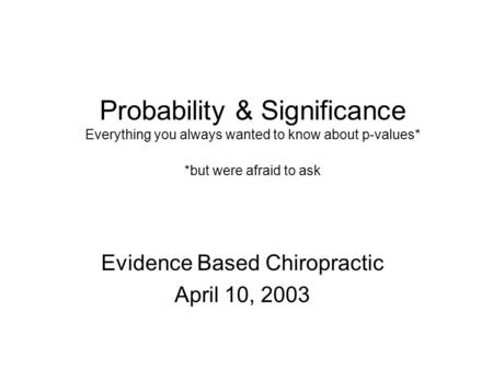 Probability & Significance Everything you always wanted to know about p-values* *but were afraid to ask Evidence Based Chiropractic April 10, 2003.
