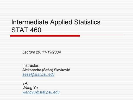 Intermediate Applied Statistics STAT 460 Lecture 20, 11/19/2004 Instructor: Aleksandra (Seša) Slavković TA: Wang Yu