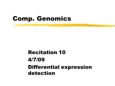 Comp. Genomics Recitation 10 4/7/09 Differential expression detection.