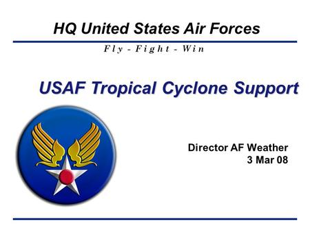F l y - F i g h t - W i n HQ United States Air Forces Director AF Weather 3 Mar 08 USAF Tropical Cyclone Support.