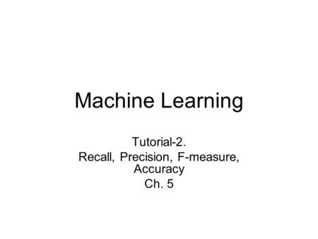 Machine Learning Tutorial-2. Recall, Precision, F-measure, Accuracy Ch. 5.