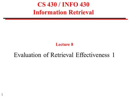 1 CS 430 / INFO 430 Information Retrieval Lecture 8 Evaluation of Retrieval Effectiveness 1.