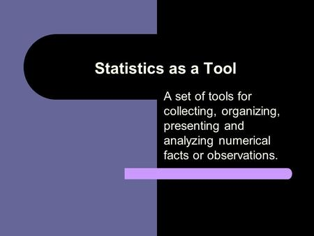 Statistics as a Tool A set of tools for collecting, organizing, presenting and analyzing numerical facts or observations.