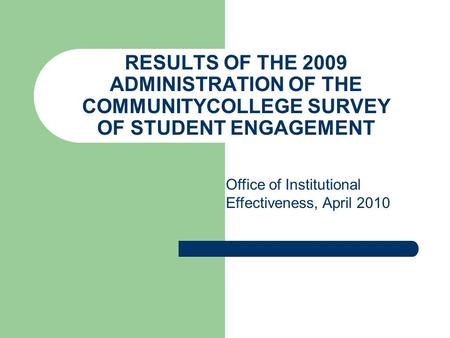 RESULTS OF THE 2009 ADMINISTRATION OF THE COMMUNITYCOLLEGE SURVEY OF STUDENT ENGAGEMENT Office of Institutional Effectiveness, April 2010.