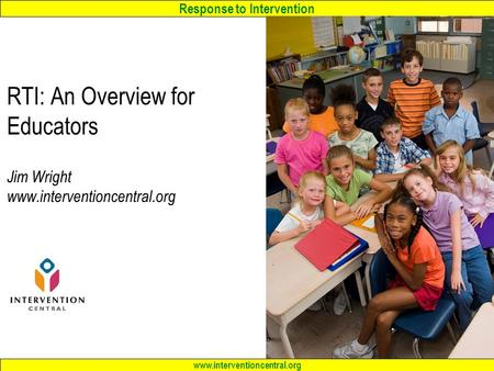 Response to Intervention www.interventioncentral.org RTI: An Overview <strong>for</strong> Educators Jim Wright www.interventioncentral.org.