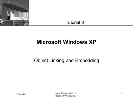 XP Tutorial 8 New Perspectives on Microsoft Windows XP 1 Microsoft Windows XP Object Linking and Embedding Tutorial 8.