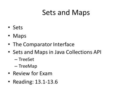 Sets and Maps Sets Maps The Comparator Interface Sets and Maps in Java Collections API – TreeSet – TreeMap Review for Exam Reading: 13.1-13.6.