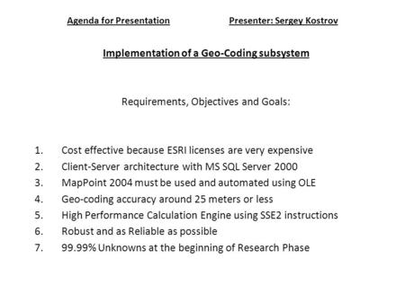 Agenda for PresentationPresenter: Sergey Kostrov Implementation of a Geo-Coding subsystem Requirements, Objectives and Goals: 1.Cost effective because.