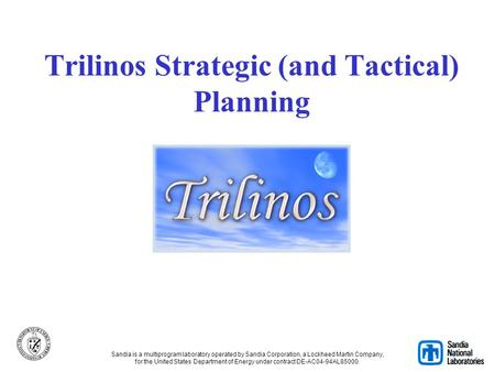 Trilinos Strategic (and Tactical) Planning Sandia is a multiprogram laboratory operated by Sandia Corporation, a Lockheed Martin Company, for the United.