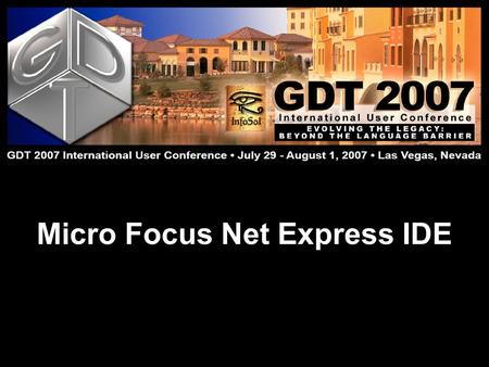 Micro Focus Net Express IDE. Doug Evans GDT 2007 International User Conference: Evolving the Legacy July 29 – August 1  Lake Las Vegas, Nevada Net Express.