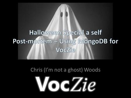 Chris (I'm not a ghost) Woods. What went right (with Mongo) Application design Application development and system migration Application debugging MongoDB.