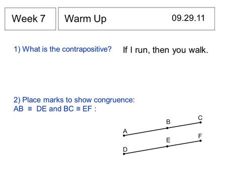 Warm Up 09.29.11 Week 7 If I run, then you walk. 1) What is the contrapositive? 2) Place marks to show congruence: AB ≅ DE and BC ≅ EF : B A C E D F.