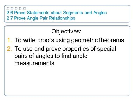 2.6 Prove Statements about Segments and Angles 2.7 Prove Angle Pair Relationships Objectives: 1.To write proofs using geometric theorems 2.To use and prove.