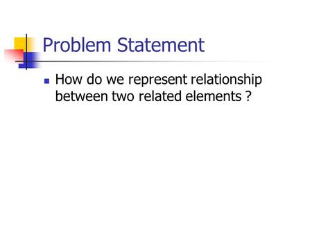 Problem Statement How do we represent relationship between two related elements ?