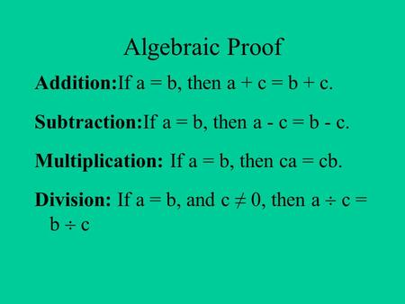 Algebraic Proof Addition:If a = b, then a + c = b + c. Subtraction:If a = b, then a - c = b - c. Multiplication: If a = b, then ca = cb. Division: If a.