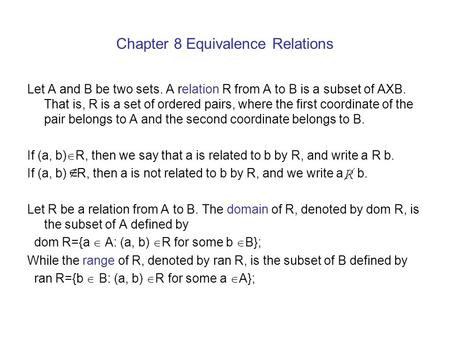 Chapter 8 Equivalence Relations Let A and B be two sets. A relation R from A to B is a subset of AXB. That is, R is a set of ordered pairs, where the first.