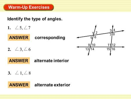 Warm-Up Exercises ANSWER alternate interior 1. 5, 7 2. 3, 6 3. 1, 8 ANSWER alternate exterior ANSWER corresponding Identify the type of angles.