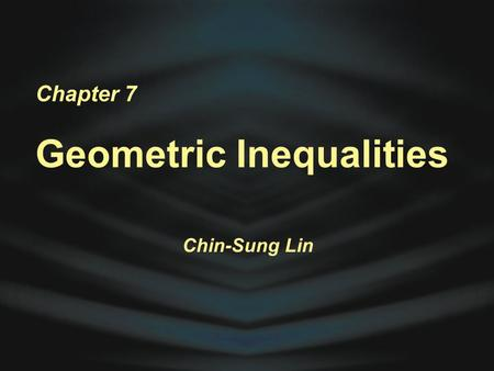 Chapter 7 Geometric Inequalities Chin-Sung Lin. Inequality Postulates Mr. Chin-Sung Lin.