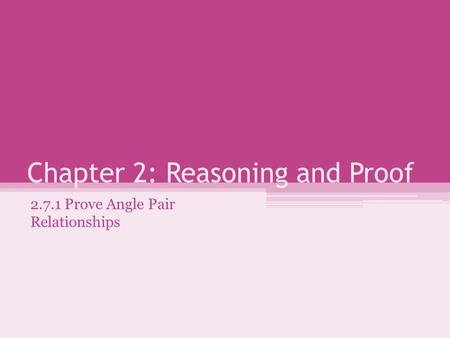 Chapter 2: Reasoning and Proof 2.7.1 Prove Angle Pair Relationships.
