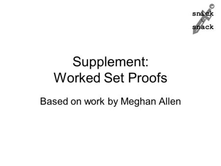 Snick  snack Supplement: Worked Set Proofs Based on work by Meghan Allen.