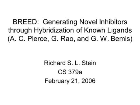 BREED: Generating Novel Inhibitors through Hybridization of Known Ligands (A. C. Pierce, G. Rao, and G. W. Bemis) Richard S. L. Stein CS 379a February.