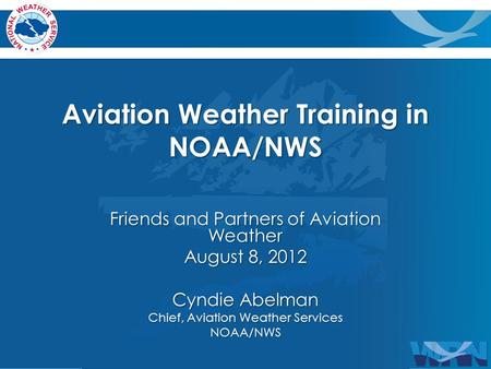 Aviation Weather Training in NOAA/NWS Friends and Partners of Aviation Weather August 8, 2012 Cyndie Abelman Chief, Aviation Weather Services NOAA/NWS.