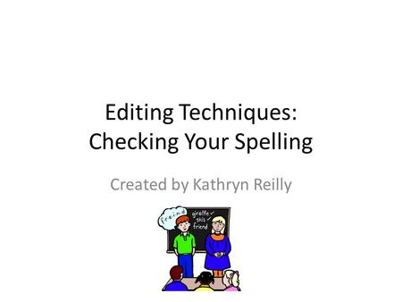 Editing Techniques: Checking Your Spelling Created by Kathryn Reilly.