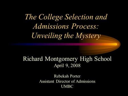 The College Selection and Admissions Process: Unveiling the Mystery Richard Montgomery High School April 9, 2008 Rebekah Porter Assistant Director of Admissions.
