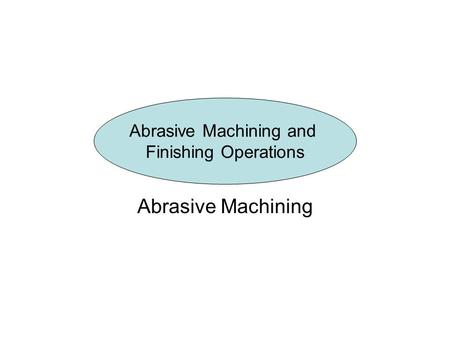 Abrasive Machining Abrasive Machining and Finishing Operations.