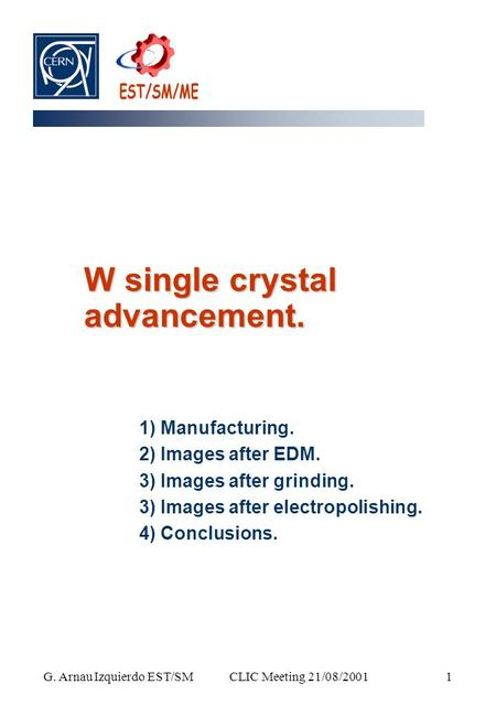 CLIC Meeting 21/08/2001 G. Arnau Izquierdo EST/SM 1 W single crystal advancement. 1) Manufacturing. 2) Images after EDM. 3) Images after grinding. 3) Images.
