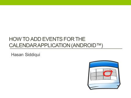 HOW TO ADD EVENTS FOR THE CALENDAR APPLICATION (ANDROID™) Hasan Siddiqui.