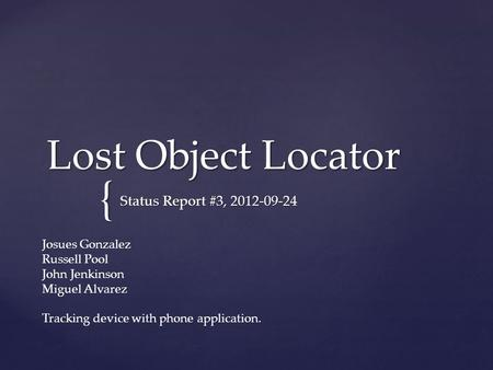 { Lost Object Locator Status Report #3, 2012-09-24 Josues Gonzalez Russell Pool John Jenkinson Miguel Alvarez Tracking device with phone application.