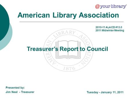 Treasurer's Report to Council American Library Association Tuesday - January 11, 2011 Presented by: Jim Neal - Treasurer 2010-11 ALA CD #13.0 2011 Midwinter.
