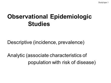 Observational Epidemiologic <strong>Studies</strong> Descriptive (incidence, prevalence) Analytic (associate characteristics of population with risk of disease) <strong>Study</strong> type.