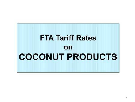 1 FTA Tariff Rates on COCONUT PRODUCTS FTA Tariff Rates on COCONUT PRODUCTS.