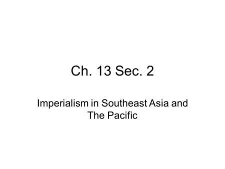 Ch. 13 Sec. 2 Imperialism in Southeast Asia and The Pacific.