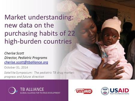 October 31, 2014 Satellite Symposium: The pediatric TB drug market: progress and future direction Market understanding: new data on the purchasing habits.