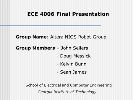 ECE 4006 Final Presentation Group Members – John Sellers - Doug Messick - Kelvin Bunn - Sean James Group Name: Altera NIOS Robot Group School of Electrical.
