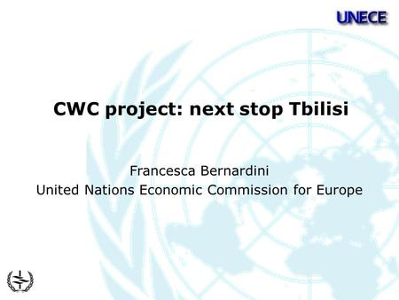 CWC project: next stop Tbilisi Francesca Bernardini United Nations Economic Commission for Europe.