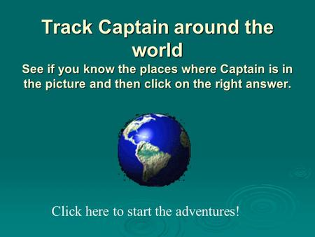 Track Captain around the world See if you know the places where Captain is in the picture and then click on the right answer. Click here to start the.